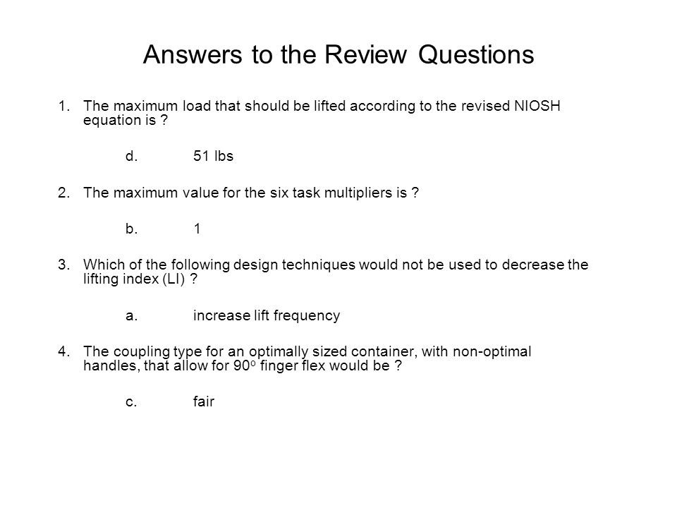 Answers to the Review Questions 1.The maximum load that should be lifted according to the revised NIOSH equation is ? d.51 lbs 2.The maximum value for