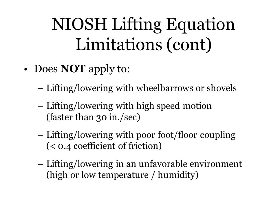 NIOSH Lifting Equation Limitations (cont) Does NOT apply to: –Lifting/lowering with wheelbarrows or shovels –Lifting/lowering with high speed motion (