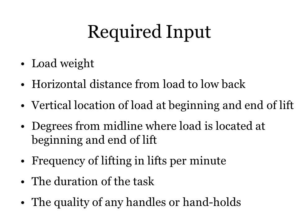 Required Input Load weight Horizontal distance from load to low back Vertical location of load at beginning and end of lift Degrees from midline where