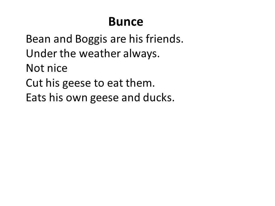 Bunce Bean and Boggis are his friends. Under the weather always. Not nice Cut his geese to eat them. Eats his own geese and ducks.