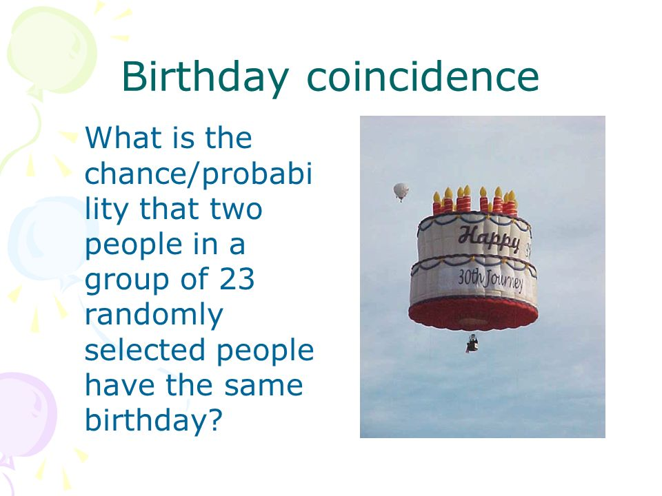 Birthday coincidence What is the chance/probabi lity that two people in a group of 23 randomly selected people have the same birthday?