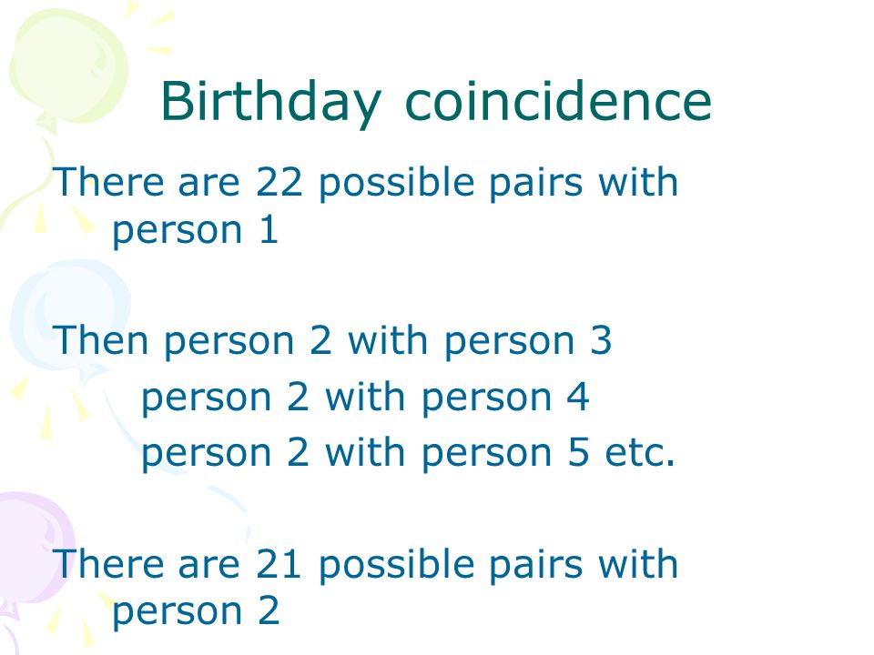 Birthday coincidence There are 22 possible pairs with person 1 Then person 2 with person 3 person 2 with person 4 person 2 with person 5 etc.