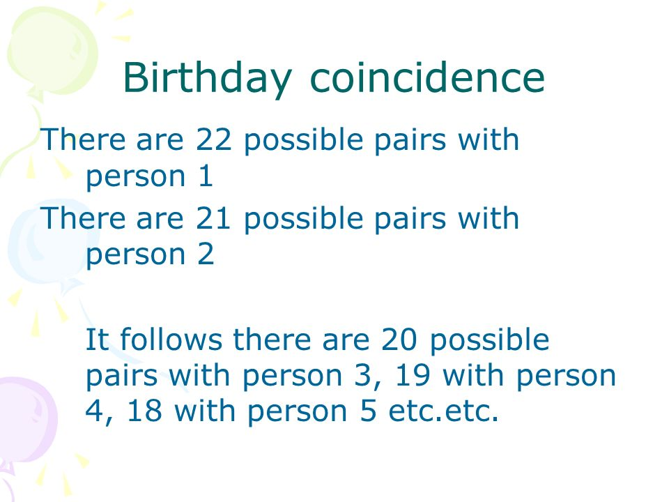 Birthday coincidence There are 22 possible pairs with person 1 There are 21 possible pairs with person 2 It follows there are 20 possible pairs with person 3, 19 with person 4, 18 with person 5 etc.etc.