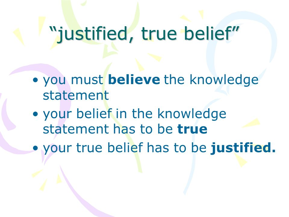 Requires: Evidence – reasonable & positive evidence that supports & justifies belief.