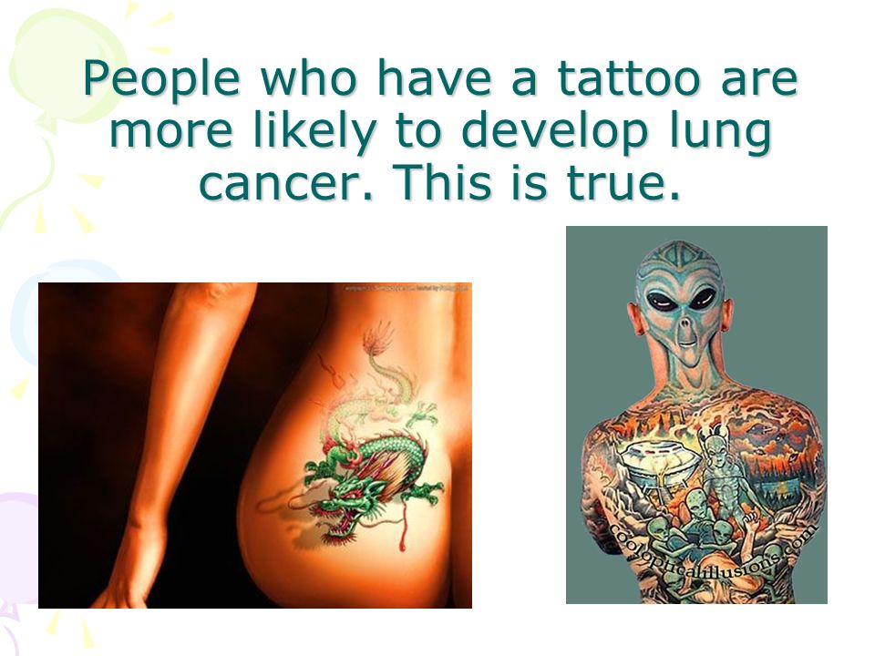 People who have a tattoo are more likely to develop lung cancer. This is true.
