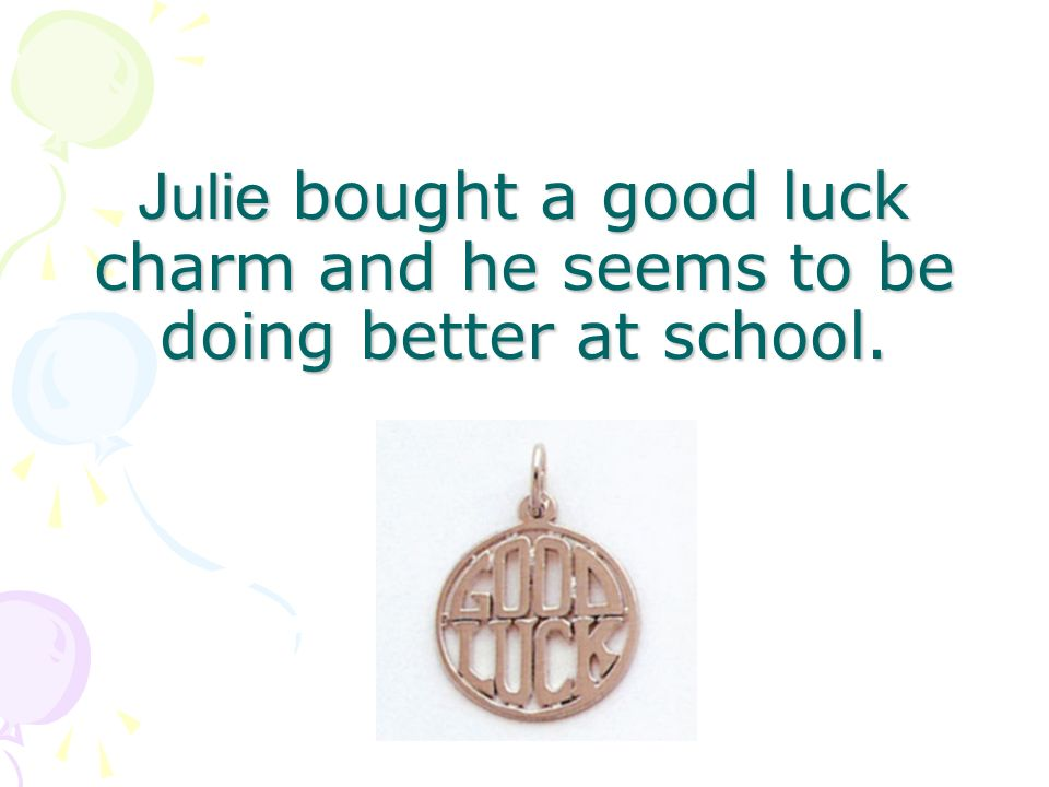 Julie bought a good luck charm and he seems to be doing better at school.