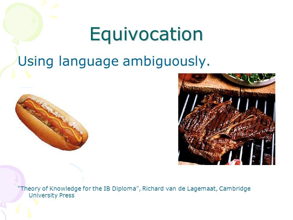 Equivocation Using language ambiguously. Theory of Knowledge for the IB Diploma, Richard van de Lagemaat, Cambridge University Press
