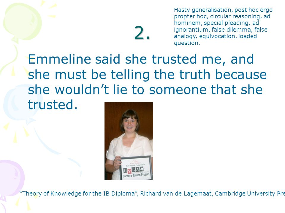 2. Emmeline said she trusted me, and she must be telling the truth because she wouldnt lie to someone that she trusted. Theory of Knowledge for the IB