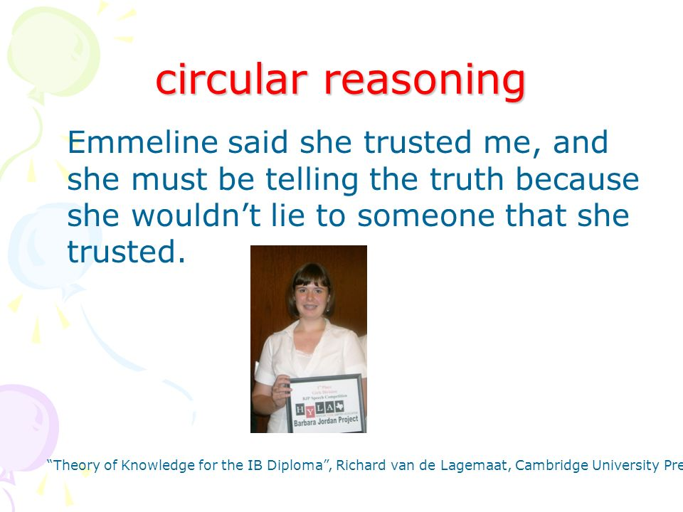 circular reasoning Emmeline said she trusted me, and she must be telling the truth because she wouldnt lie to someone that she trusted.