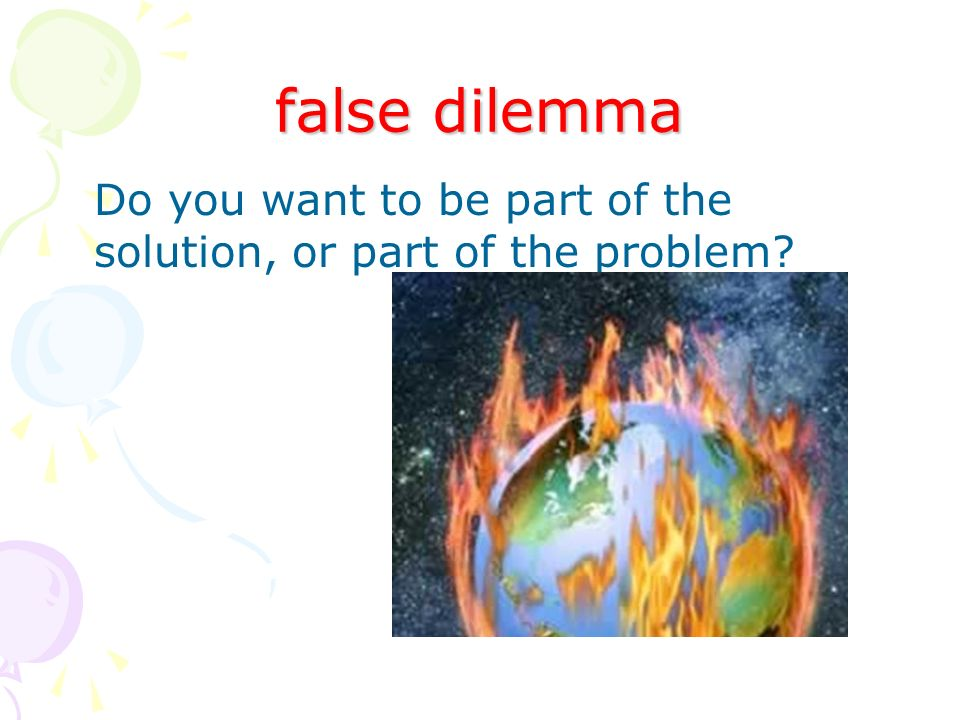 false dilemma Do you want to be part of the solution, or part of the problem?