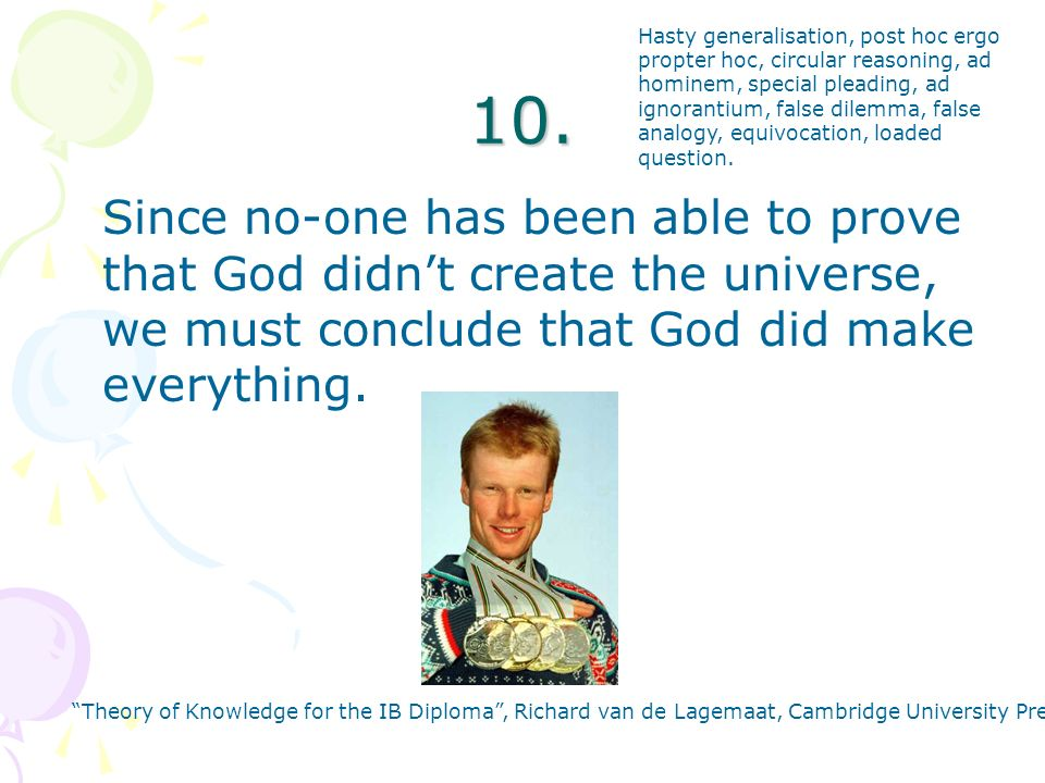 10. Since no-one has been able to prove that God didnt create the universe, we must conclude that God did make everything. Theory of Knowledge for the