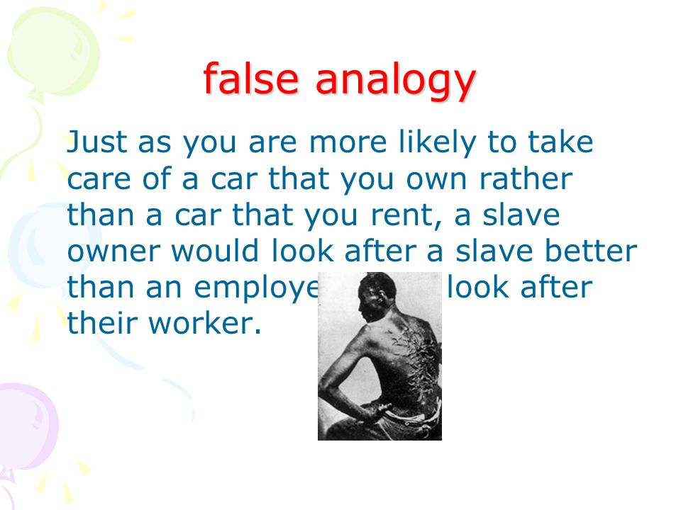 false analogy Just as you are more likely to take care of a car that you own rather than a car that you rent, a slave owner would look after a slave better than an employer would look after their worker.