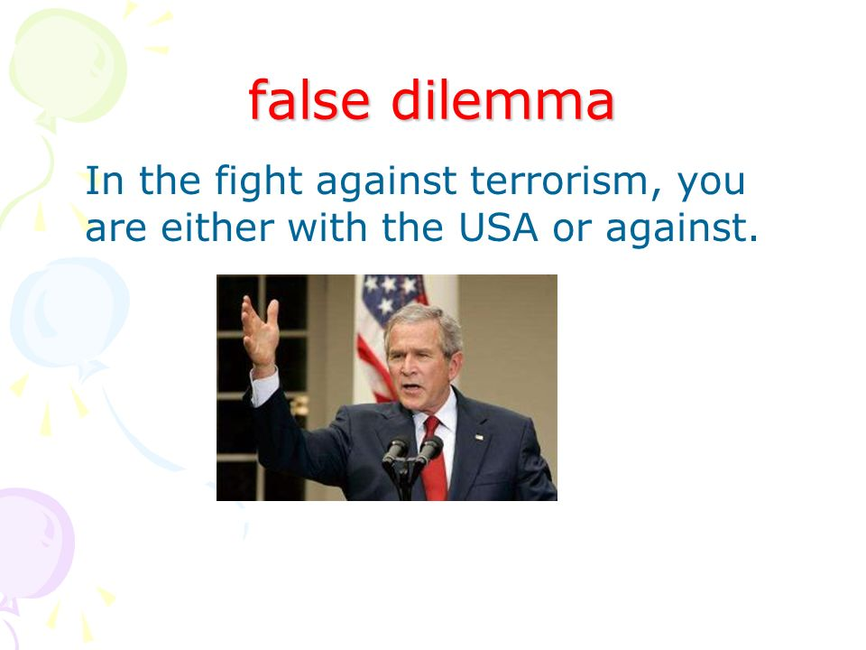 false dilemma In the fight against terrorism, you are either with the USA or against.