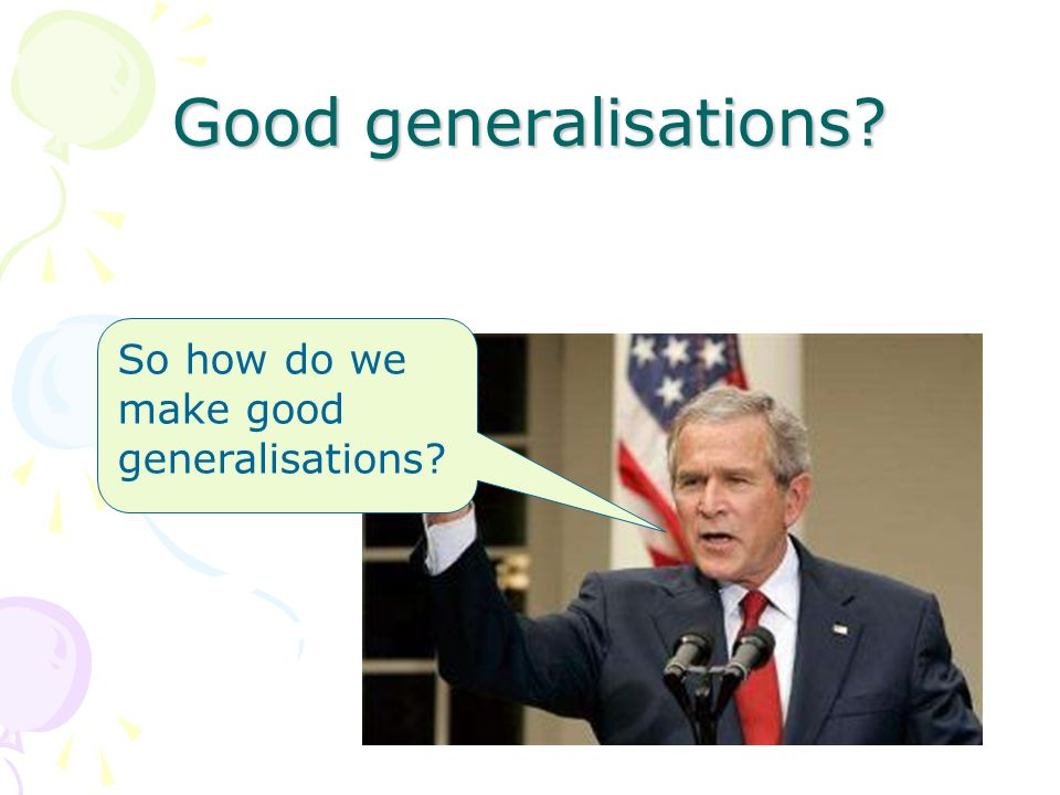Good generalisations? So how do we make good generalisations?
