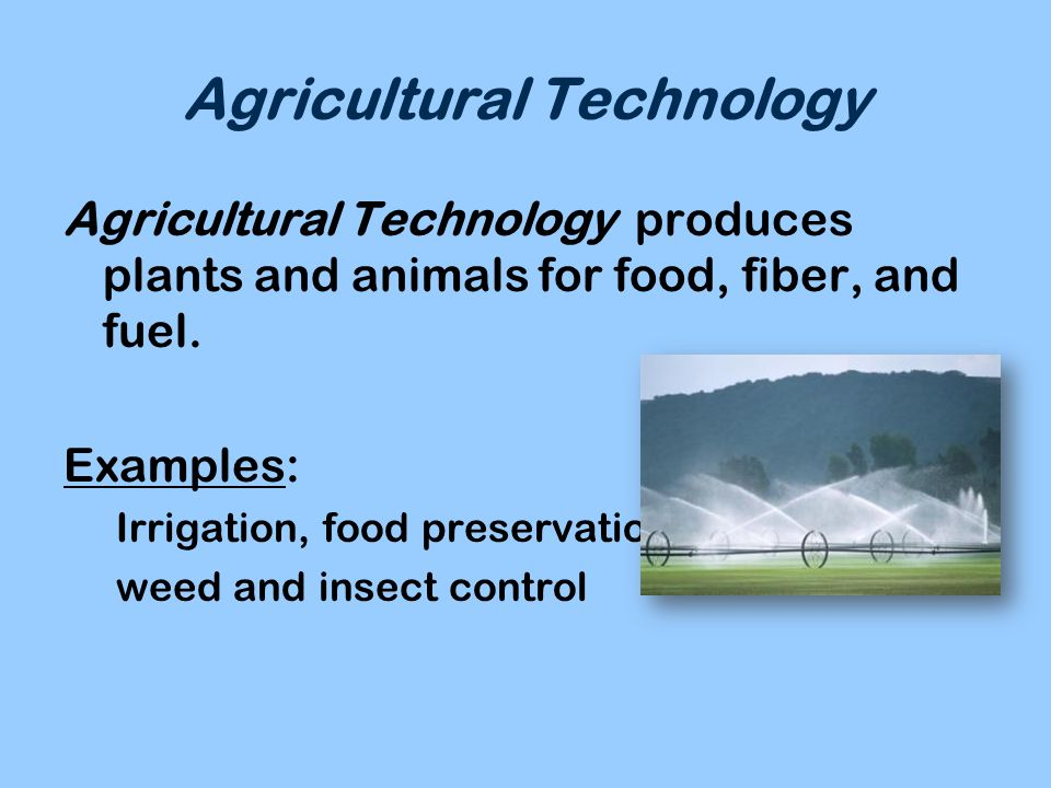 Agricultural Technology Agricultural Technology produces plants and animals for food, fiber, and fuel. Examples: Irrigation, food preservation, weed a
