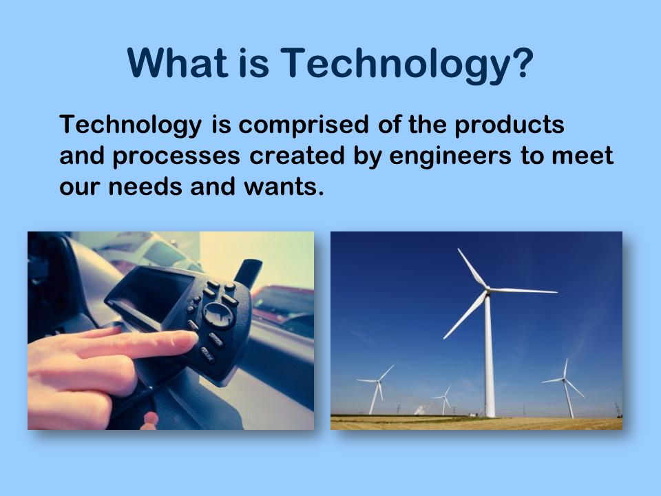What is Technology? Technology is comprised of the products and processes created by engineers to meet our needs and wants.