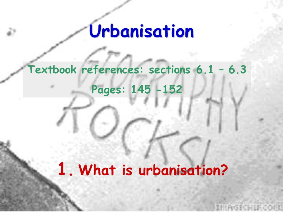 Urbanisation 1. What is urbanisation? Textbook references: sections 6.1 – 6.3 Pages: 145 -152