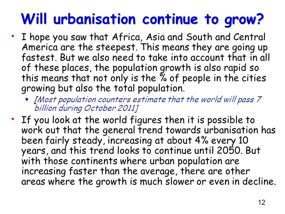 12 Will urbanisation continue to grow? I hope you saw that Africa, Asia and South and Central America are the steepest. This means they are going up f