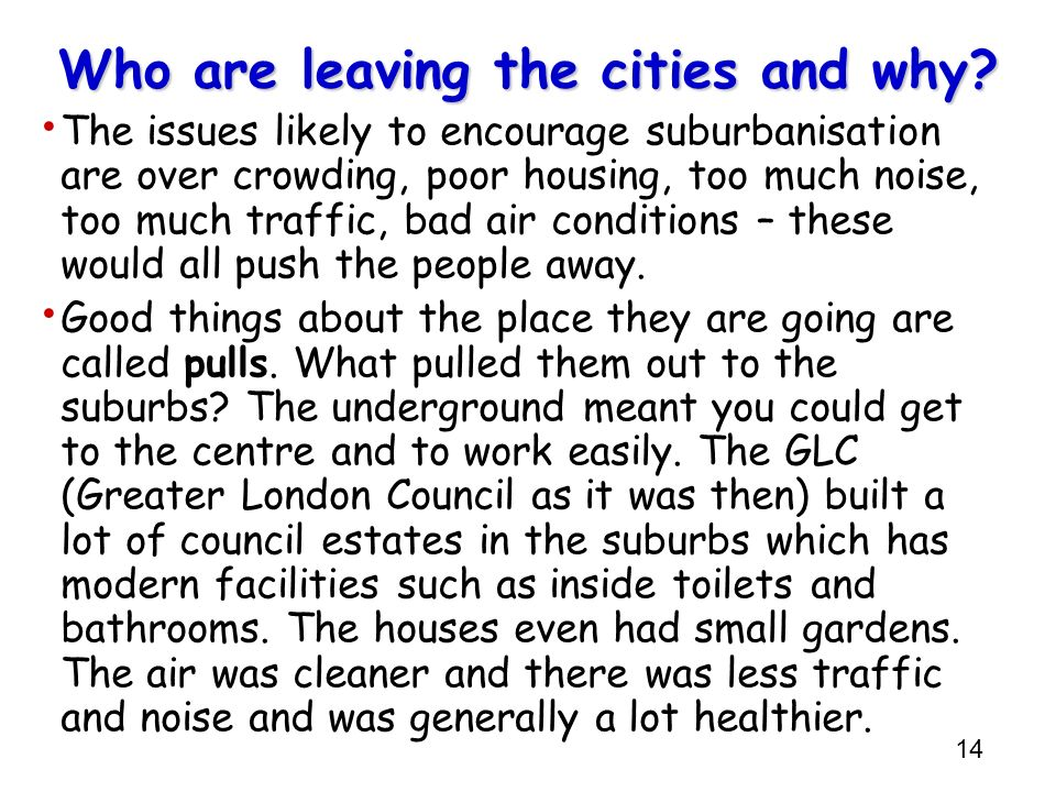14 Who are leaving the cities and why? The issues likely to encourage suburbanisation are over crowding, poor housing, too much noise, too much traffi