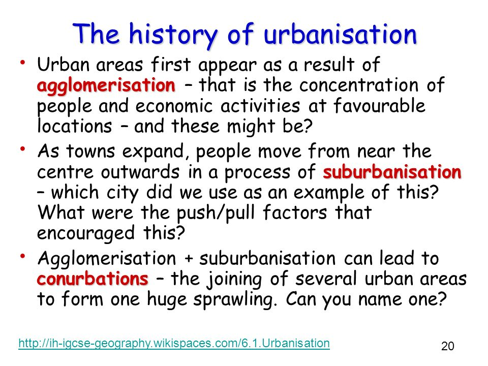 20 The history of urbanisation agglomerisation Urban areas first appear as a result of agglomerisation – that is the concentration of people and econo