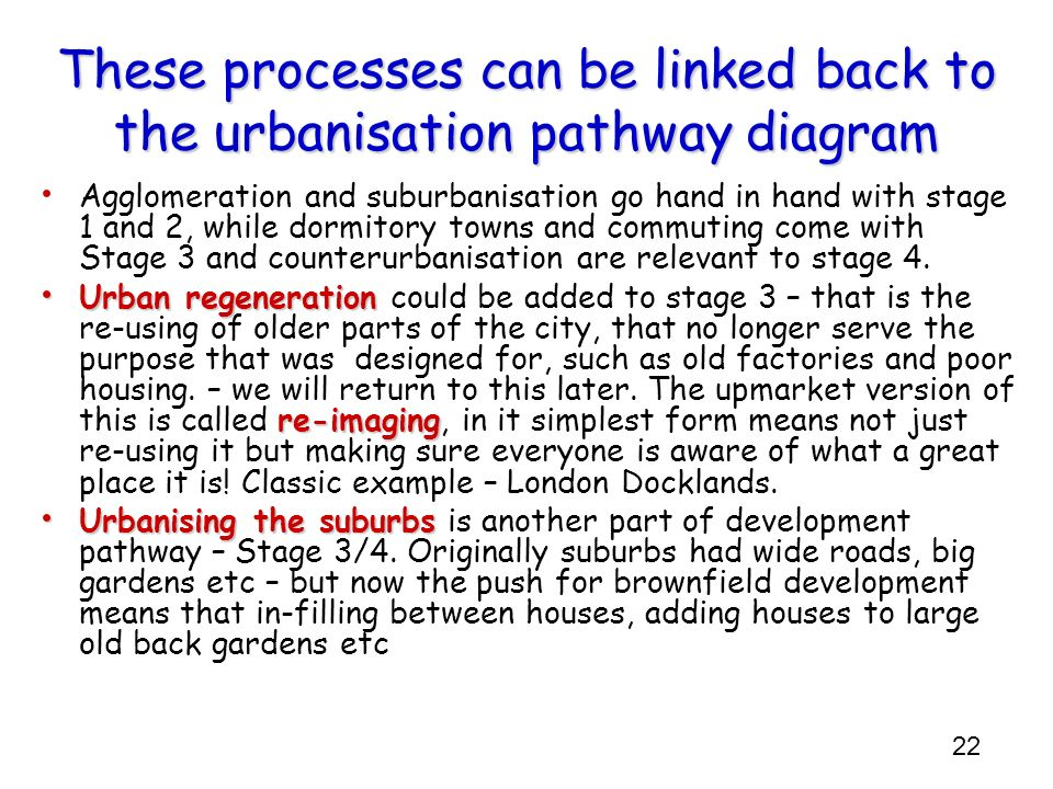 22 These processes can be linked back to the urbanisation pathway diagram Agglomeration and suburbanisation go hand in hand with stage 1 and 2, while