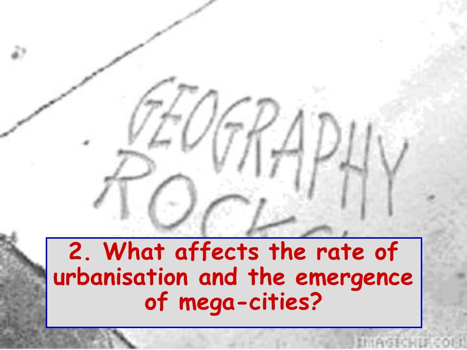 2. What affects the rate of urbanisation and the emergence of mega-cities?