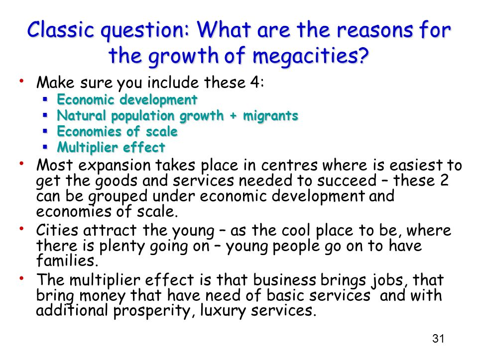 31 Classic question: What are the reasons for the growth of megacities? Make sure you include these 4: Economic development Economic development Natur