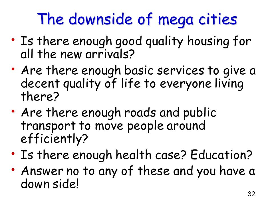 32 The downside of mega cities Is there enough good quality housing for all the new arrivals? Are there enough basic services to give a decent quality