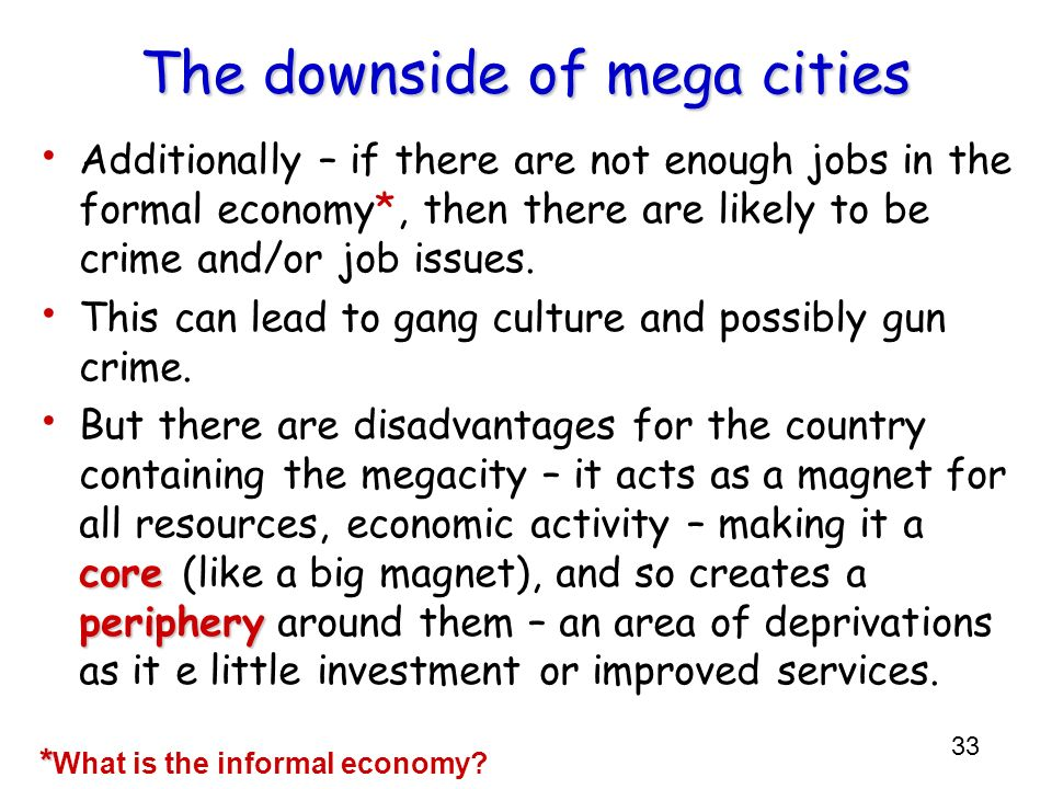 33 The downside of mega cities Additionally – if there are not enough jobs in the formal economy*, then there are likely to be crime and/or job issues