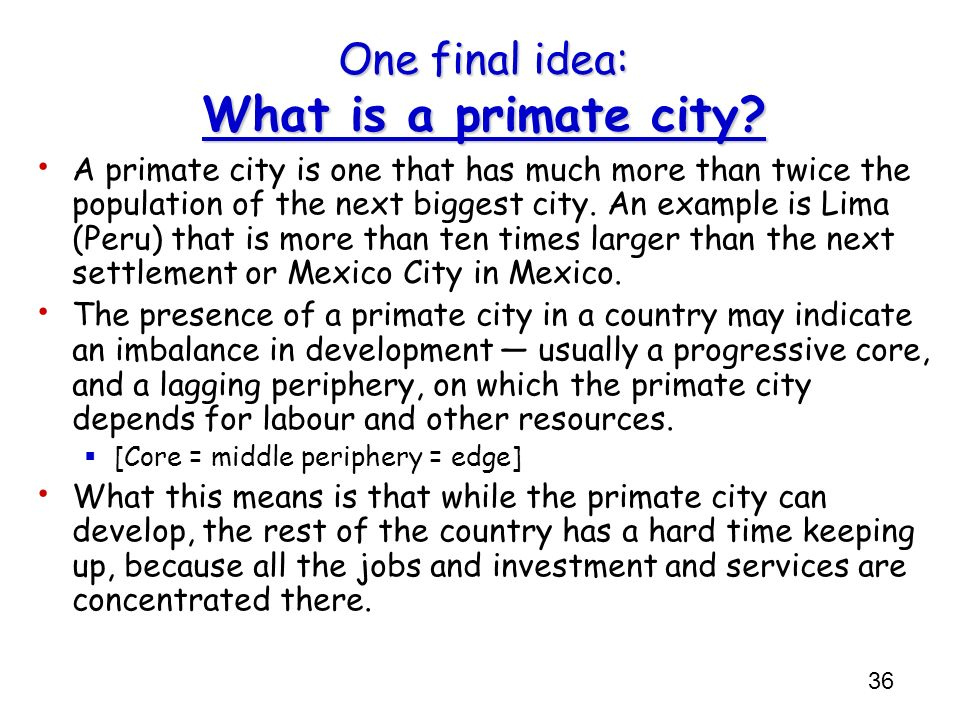 36 One final idea: What is a primate city? A primate city is one that has much more than twice the population of the next biggest city. An example is