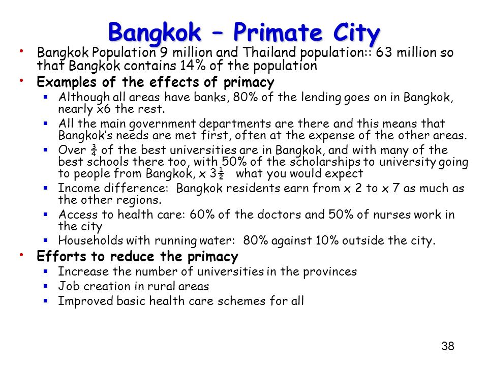 38 Bangkok – Primate City Bangkok Population 9 million and Thailand population:: 63 million so that Bangkok contains 14% of the population Examples of