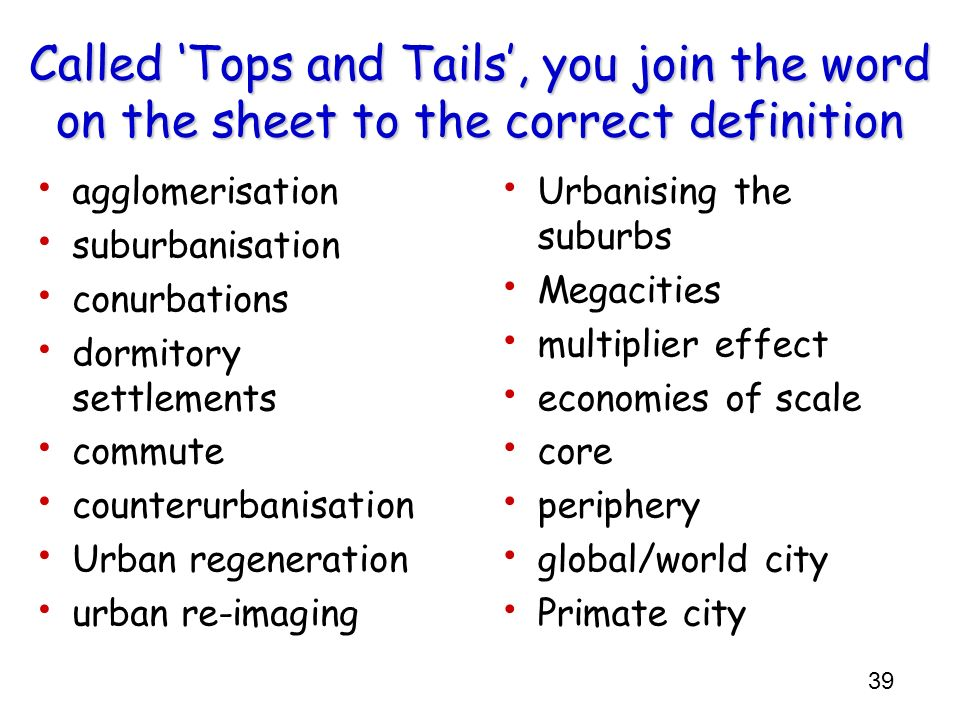 39 Called Tops and Tails, you join the word on the sheet to the correct definition agglomerisation suburbanisation conurbations dormitory settlements