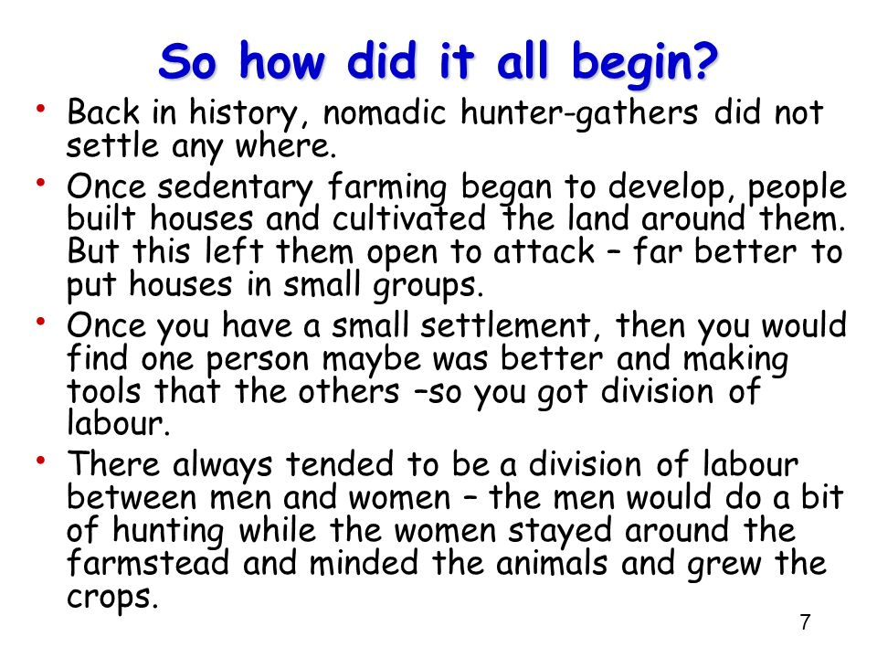 7 So how did it all begin? Back in history, nomadic hunter-gathers did not settle any where. Once sedentary farming began to develop, people built hou