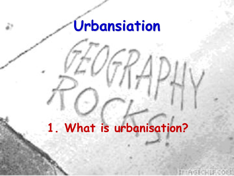 Urbansiation 1. What is urbanisation?