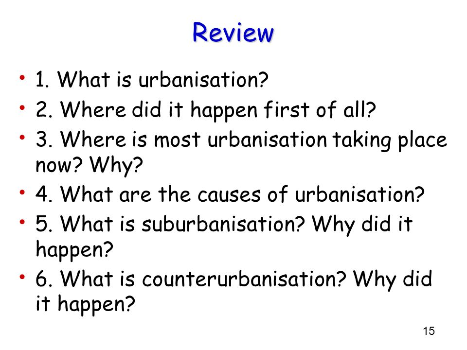 15 Review 1. What is urbanisation? 2. Where did it happen first of all? 3. Where is most urbanisation taking place now? Why? 4. What are the causes of