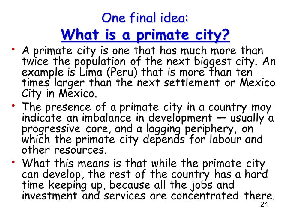 24 One final idea: What is a primate city? A primate city is one that has much more than twice the population of the next biggest city. An example is