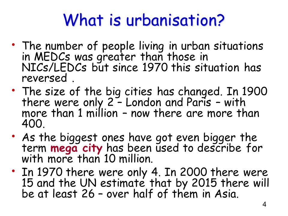 4 What is urbanisation? The number of people living in urban situations in MEDCs was greater than those in NICs/LEDCs but since 1970 this situation ha