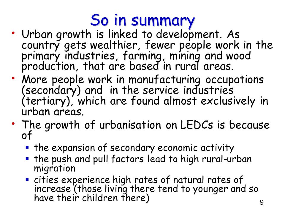 9 So in summary Urban growth is linked to development. As country gets wealthier, fewer people work in the primary industries, farming, mining and woo