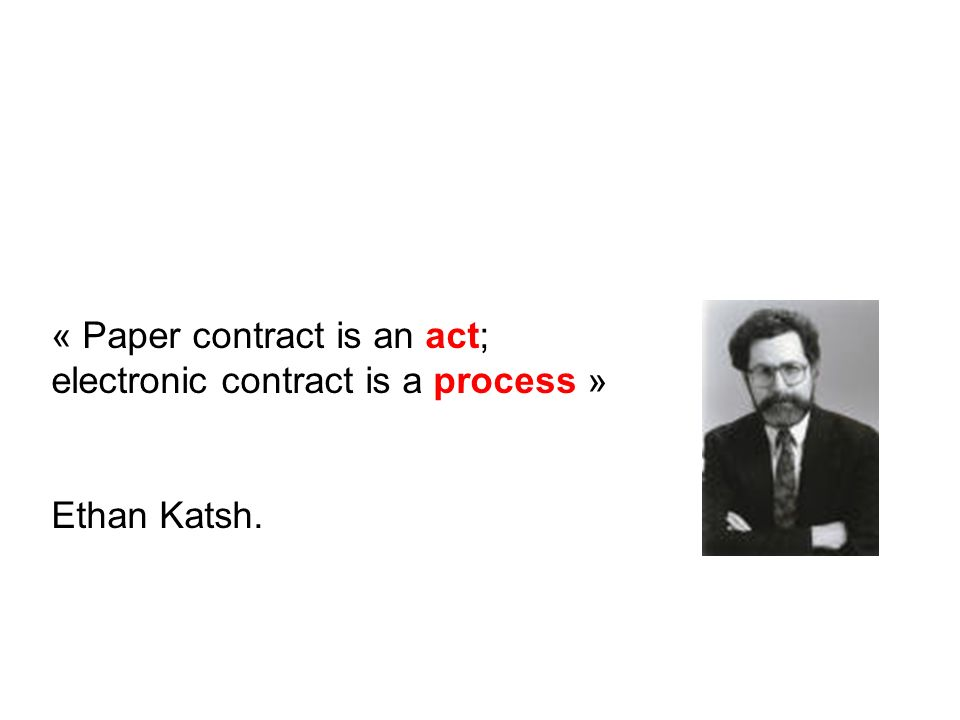 « Paper contract is an act; electronic contract is a process » Ethan Katsh.