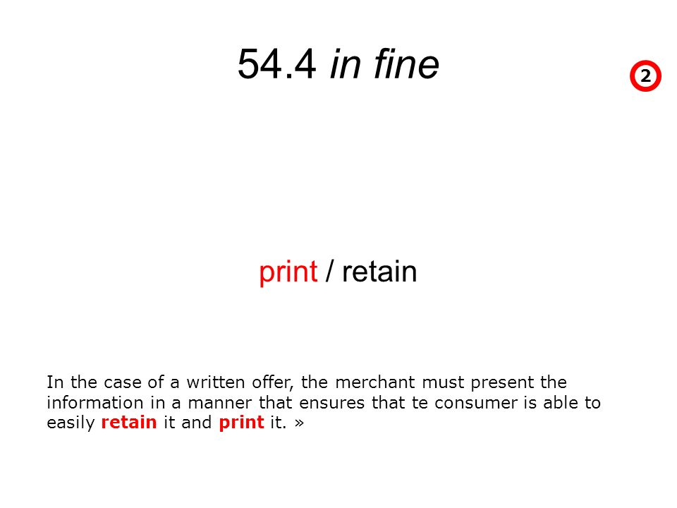 54.4 in fine print / retain 2 In the case of a written offer, the merchant must present the information in a manner that ensures that te consumer is able to easily retain it and print it.