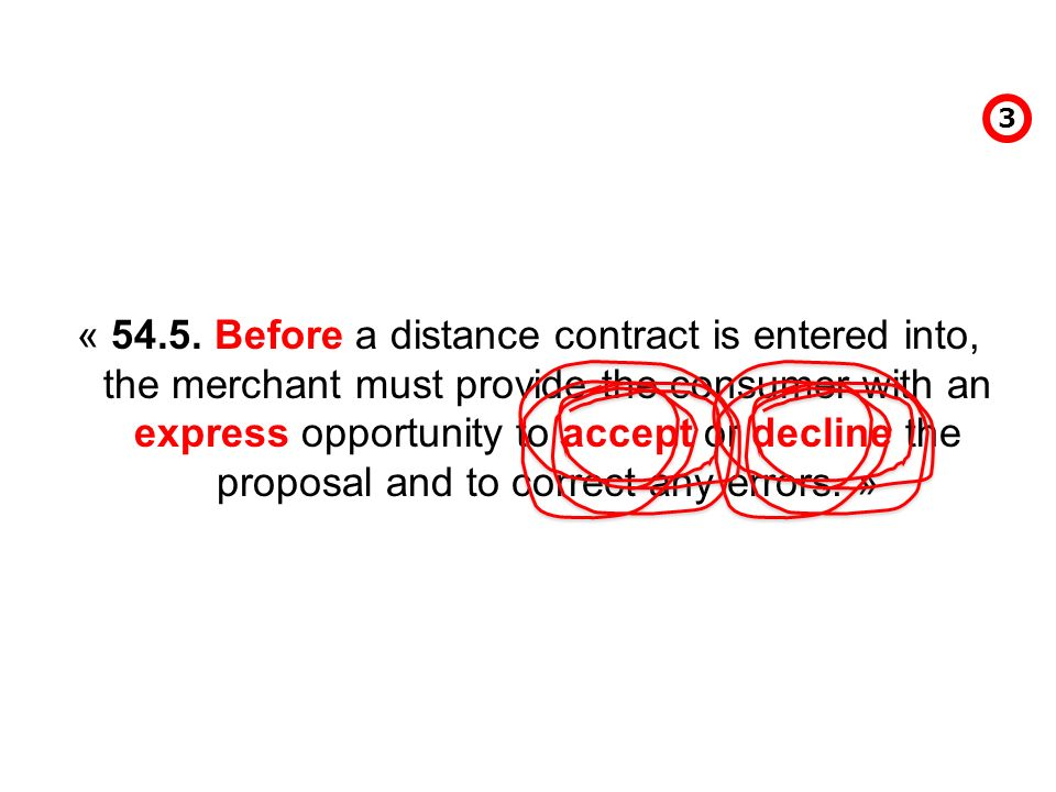 « 54.5. Before a distance contract is entered into, the merchant must provide the consumer with an express opportunity to accept or decline the propos