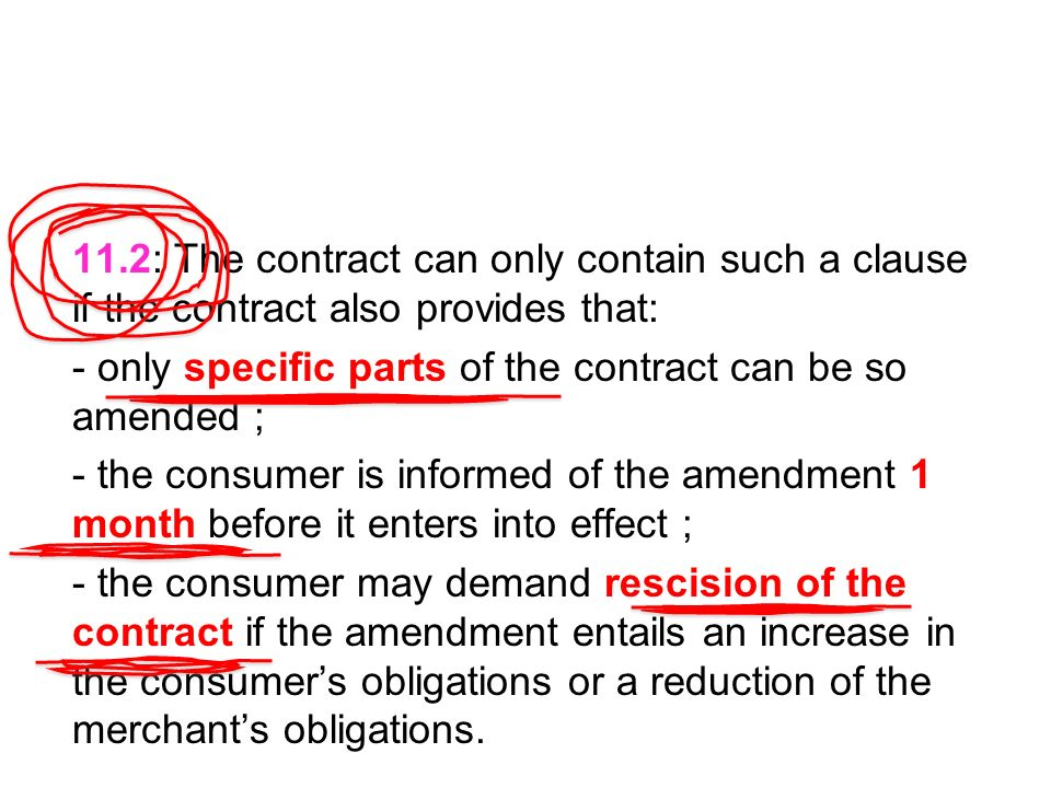 11.2: The contract can only contain such a clause if the contract also provides that: - only specific parts of the contract can be so amended ; - the consumer is informed of the amendment 1 month before it enters into effect ; - the consumer may demand rescision of the contract if the amendment entails an increase in the consumers obligations or a reduction of the merchants obligations.