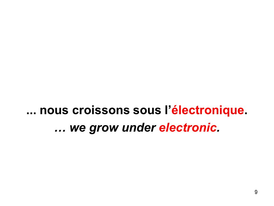 9... nous croissons sous lélectronique. … we grow under electronic.