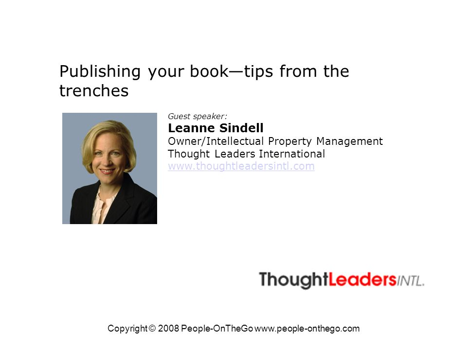 Copyright © 2008 People-OnTheGo www.people-onthego.com Publishing your booktips from the trenches Guest speaker: Leanne Sindell Owner/Intellectual Property Management Thought Leaders International www.thoughtleadersintl.com