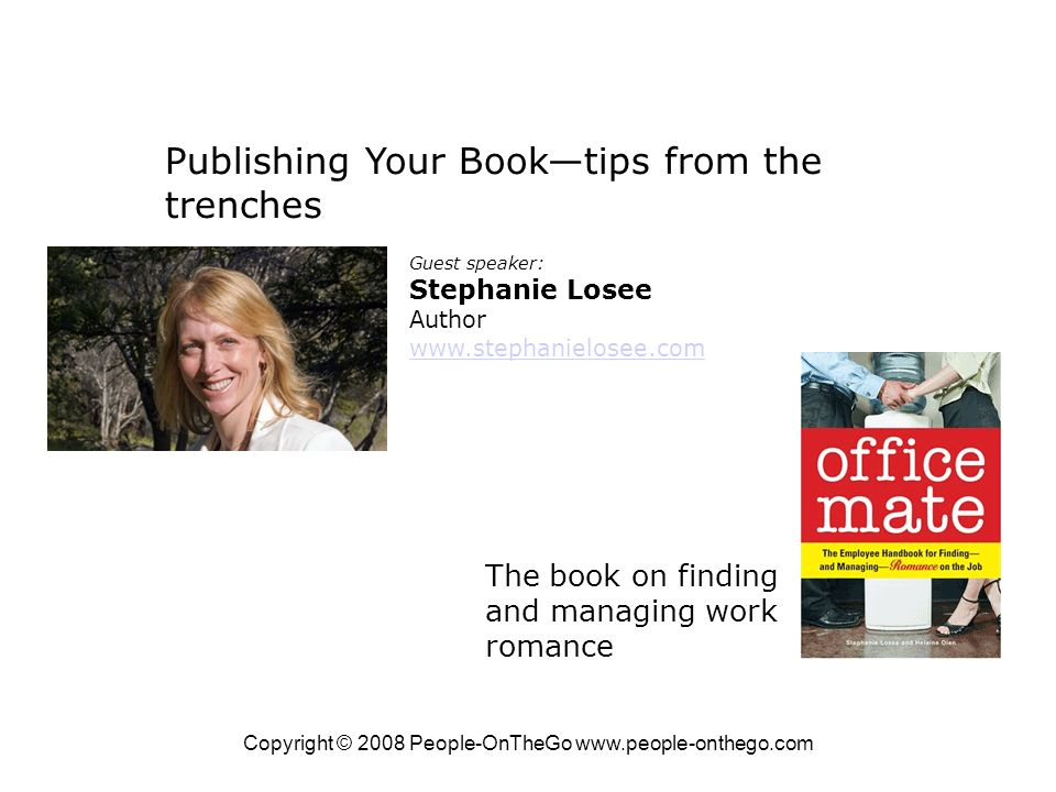 Copyright © 2008 People-OnTheGo www.people-onthego.com Publishing Your Booktips from the trenches Guest speaker: Stephanie Losee Author www.stephanielosee.com The book on finding and managing work romance