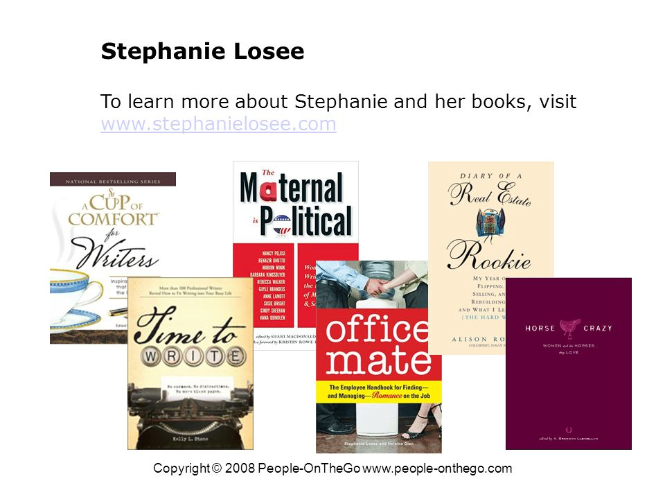 Copyright © 2008 People-OnTheGo www.people-onthego.com Stephanie Losee To learn more about Stephanie and her books, visit www.stephanielosee.com www.stephanielosee.com