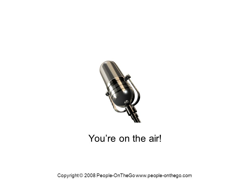 Copyright © 2008 People-OnTheGo www.people-onthego.com Youre on the air!