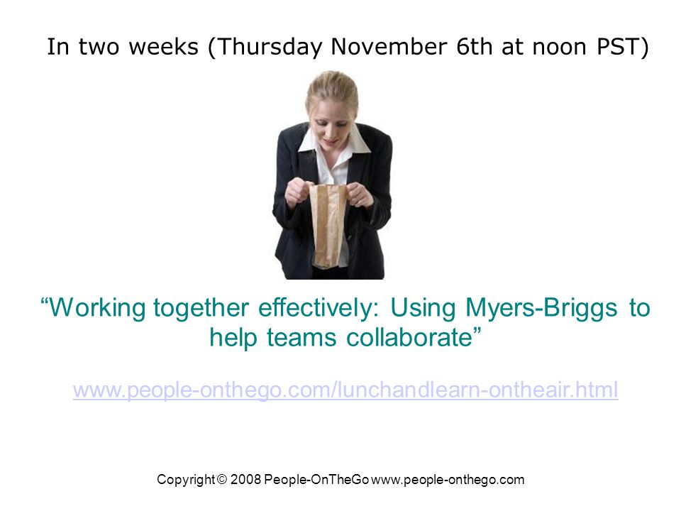 Copyright © 2008 People-OnTheGo www.people-onthego.com Working together effectively: Using Myers-Briggs to help teams collaborate www.people-onthego.com/lunchandlearn-ontheair.html www.people-onthego.com/lunchandlearn-ontheair.html In two weeks (Thursday November 6th at noon PST)
