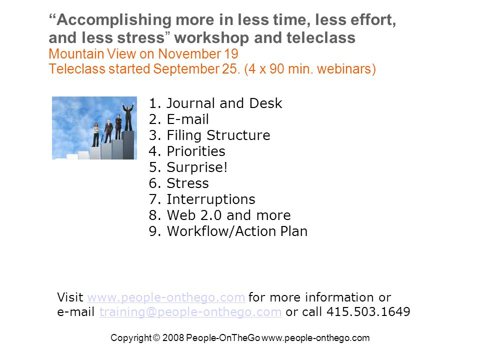 Copyright © 2008 People-OnTheGo www.people-onthego.com Accomplishing more in less time, less effort, and less stress workshop and teleclass Mountain View on November 19 Teleclass started September 25.