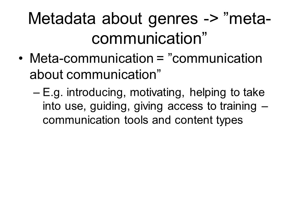 Metadata about genres -> meta- communication Meta-communication = communication about communication –E.g.